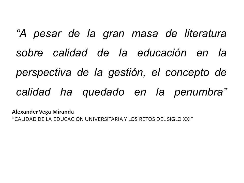 A pesar de la gran masa de literatura sobre calidad de la educación en la perspectiva de la gestión, el concepto de calidad ha quedado en la penumbra Alexander Vega Miranda CALIDAD DE LA EDUCACIÓN UNIVERSITARIA Y LOS RETOS DEL SIGLO XXI