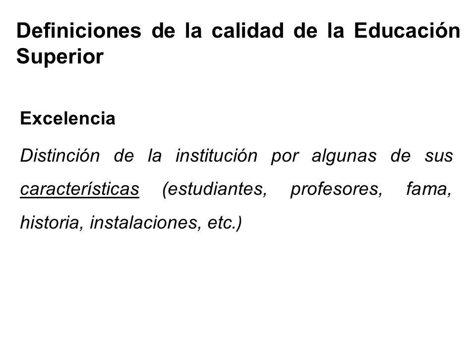 Definiciones de la calidad de la Educación Superior Excelencia Distinción de la institución por algunas de sus características (estudiantes, profesores, fama, historia, instalaciones, etc.)