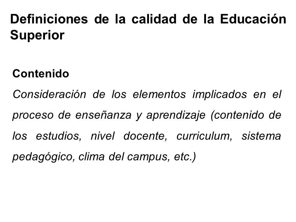 Definiciones de la calidad de la Educación Superior Contenido Consideración de los elementos implicados en el proceso de enseñanza y aprendizaje (contenido de los estudios, nivel docente, curriculum, sistema pedagógico, clima del campus, etc.)