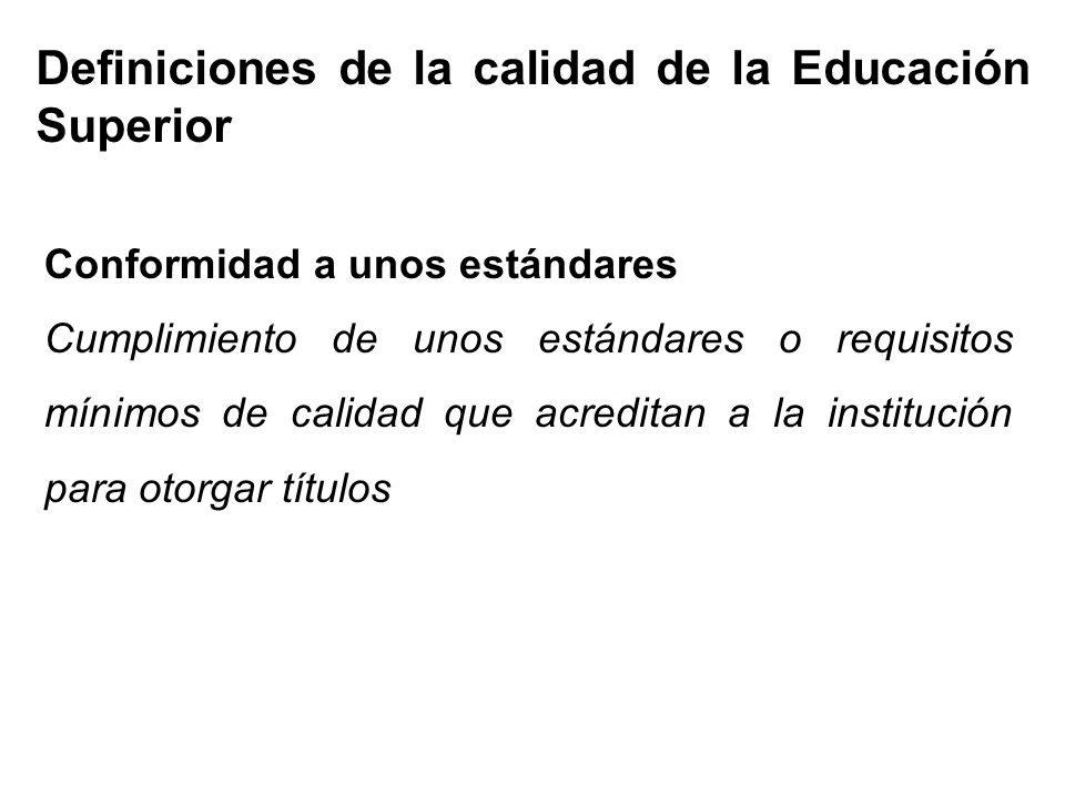 Definiciones de la calidad de la Educación Superior Conformidad a unos estándares Cumplimiento de unos estándares o requisitos mínimos de calidad que acreditan a la institución para otorgar títulos