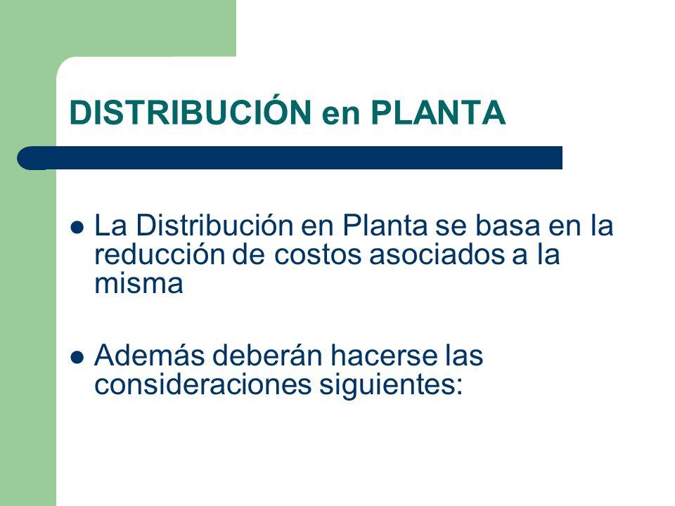 La Distribución en Planta se basa en la reducción de costos asociados a la misma Además deberán hacerse las consideraciones siguientes: