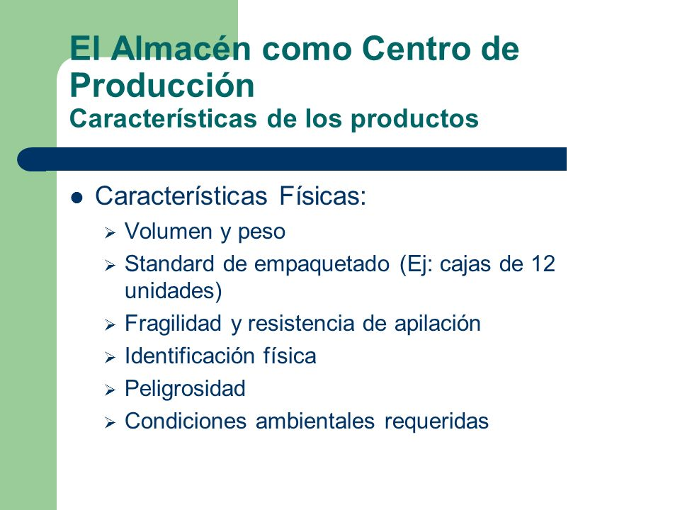 El Almacén como Centro de Producción Características de los productos Características Físicas: Volumen y peso Standard de empaquetado (Ej: cajas de 12