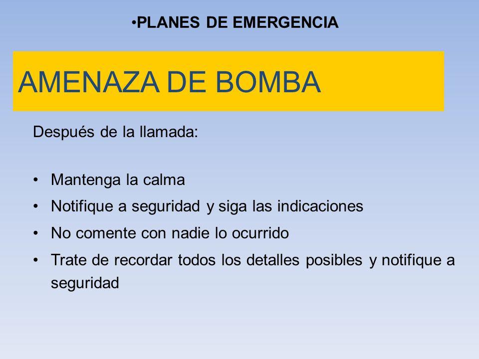 PLANES DE EMERGENCIA AMENAZA DE BOMBA Después de la llamada: Mantenga la calma Notifique a seguridad y siga las indicaciones No comente con nadie lo o