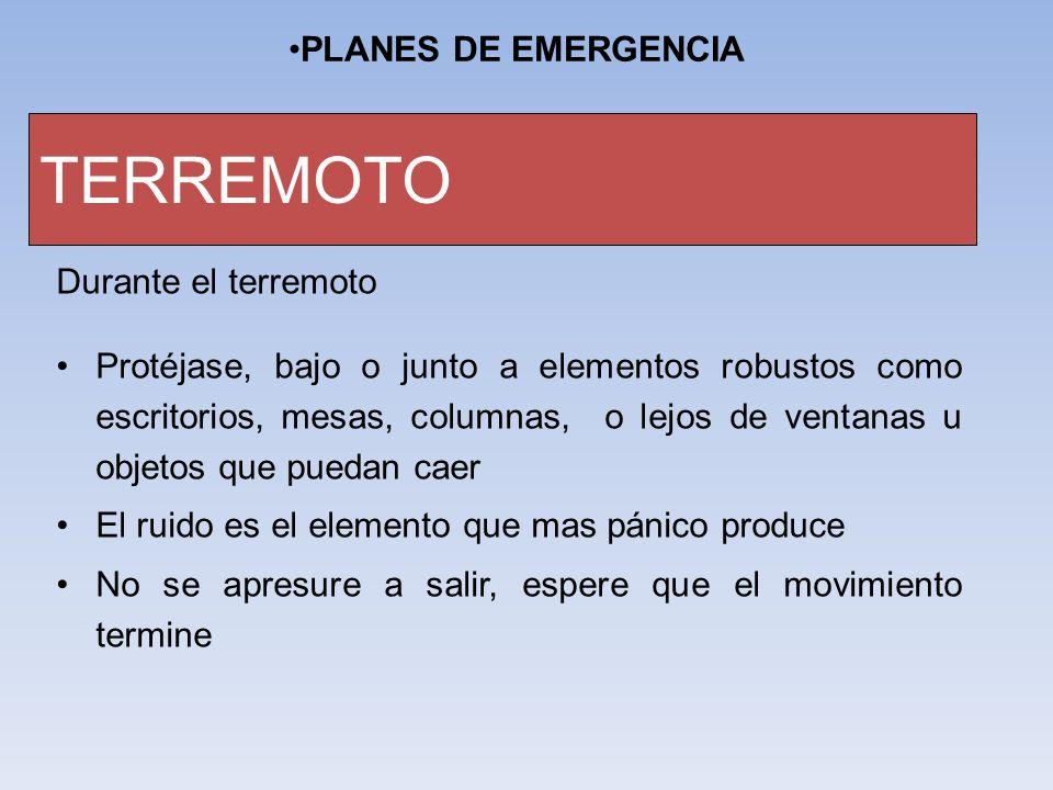 PLANES DE EMERGENCIA TERREMOTO Durante el terremoto Protéjase, bajo o junto a elementos robustos como escritorios, mesas, columnas, o lejos de ventana