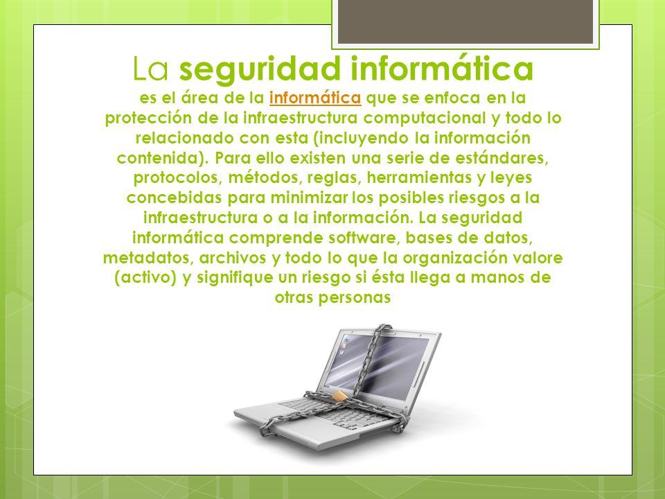 La seguridad informática es el área de la informática que se enfoca en la protección de la infraestructura computacional y todo lo relacionado con esta (incluyendo la información contenida).
