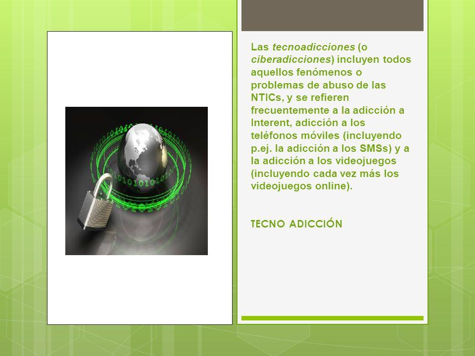 Las tecnoadicciones (o ciberadicciones) incluyen todos aquellos fenómenos o problemas de abuso de las NTICs, y se refieren frecuentemente a la adicción a Interent, adicción a los teléfonos móviles (incluyendo p.ej.