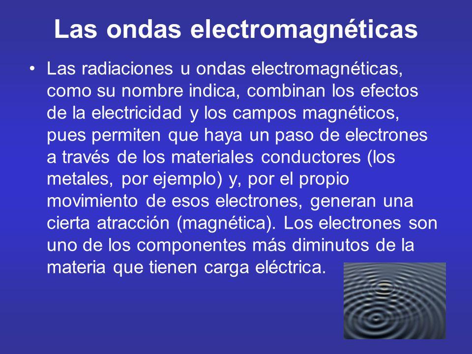 Las ondas electromagnéticas Las radiaciones u ondas electromagnéticas, como su nombre indica, combinan los efectos de la electricidad y los campos mag