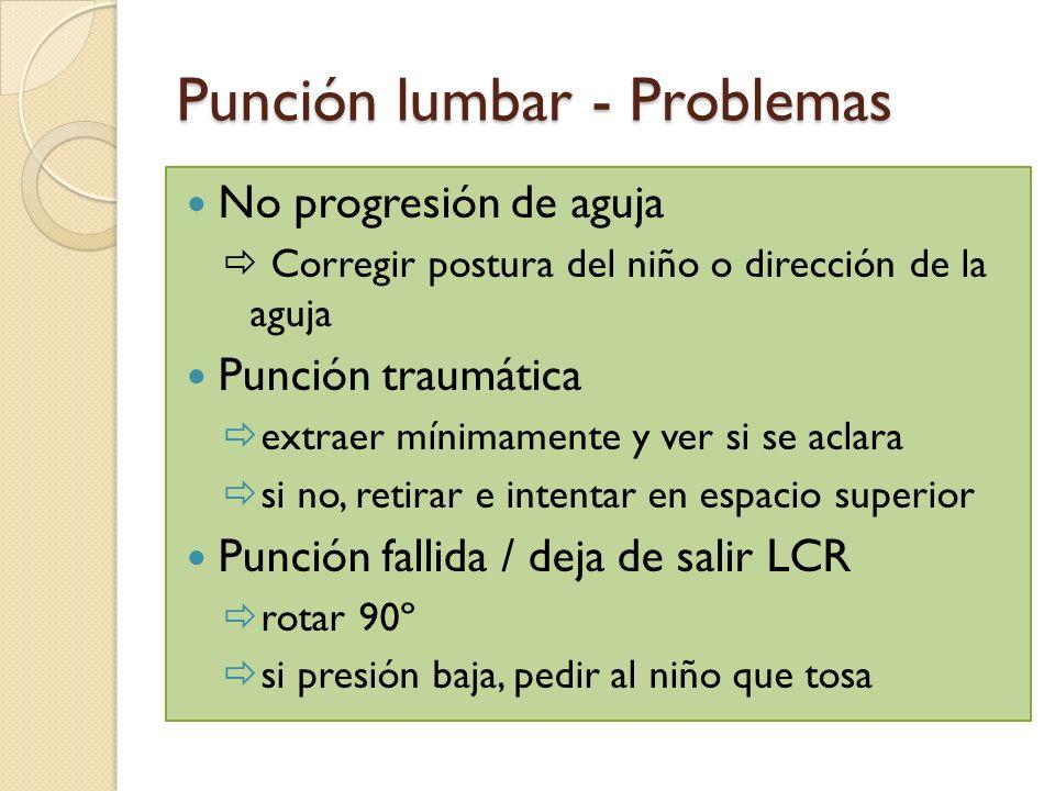 Punción lumbar - Problemas No progresión de aguja Corregir postura del niño o dirección de la aguja Punción traumática extraer mínimamente y ver si se