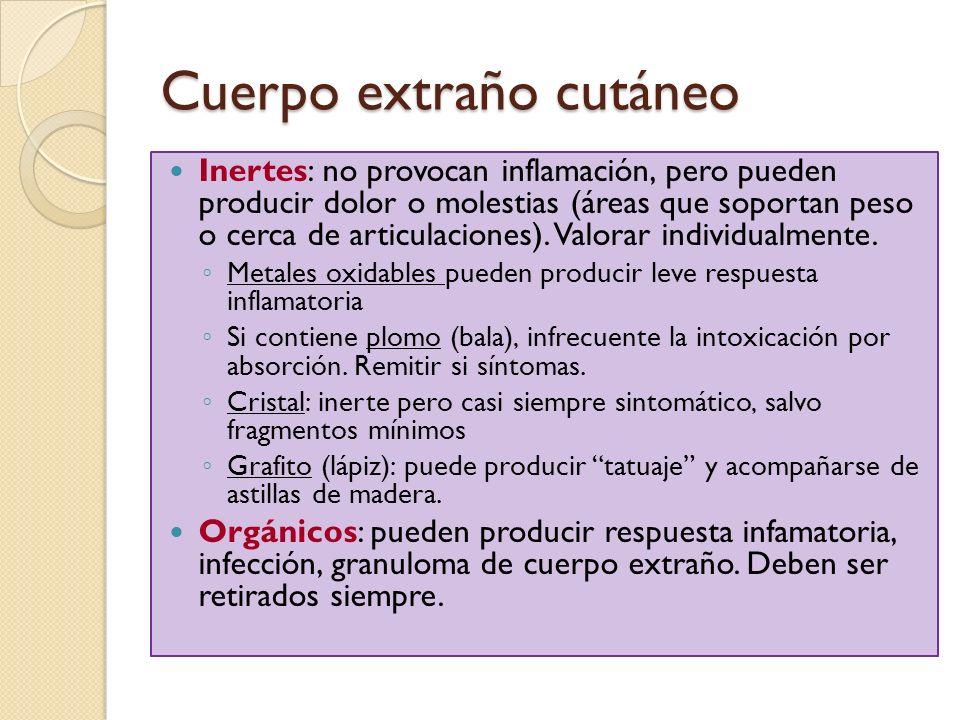 Cuerpo extraño cutáneo Inertes: no provocan inflamación, pero pueden producir dolor o molestias (áreas que soportan peso o cerca de articulaciones). V