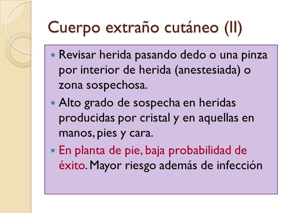 Cuerpo extraño cutáneo (II) Revisar herida pasando dedo o una pinza por interior de herida (anestesiada) o zona sospechosa. Alto grado de sospecha en