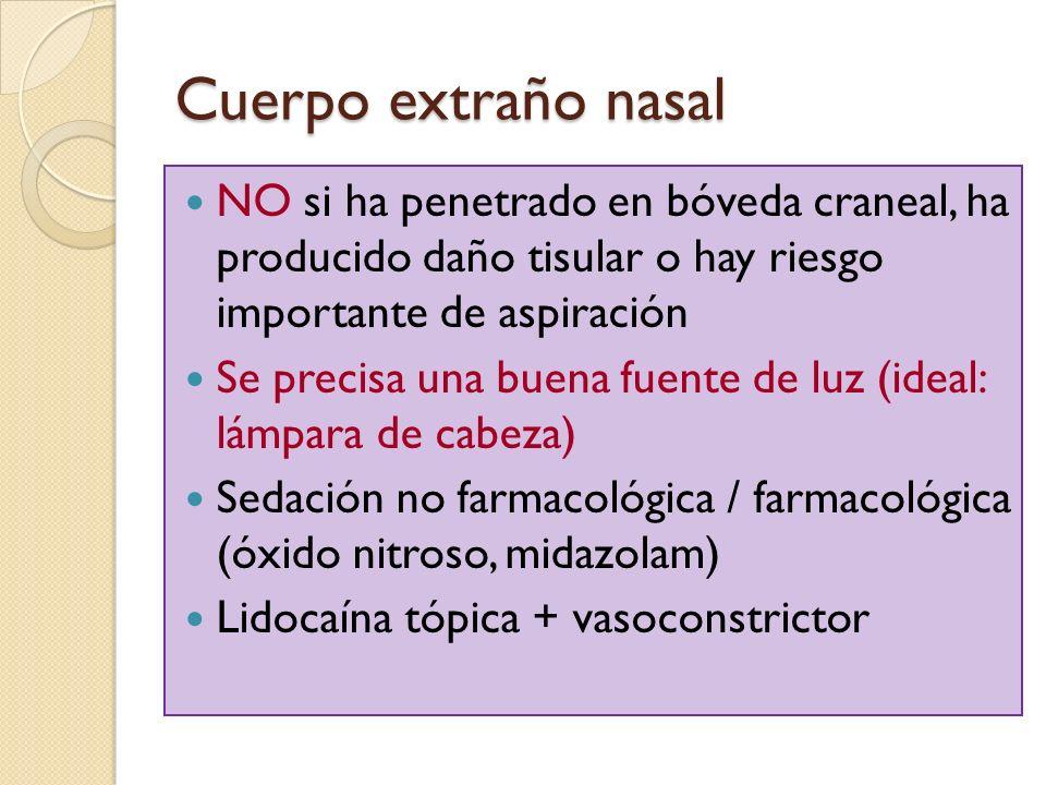 Cuerpo extraño nasal NO si ha penetrado en bóveda craneal, ha producido daño tisular o hay riesgo importante de aspiración Se precisa una buena fuente