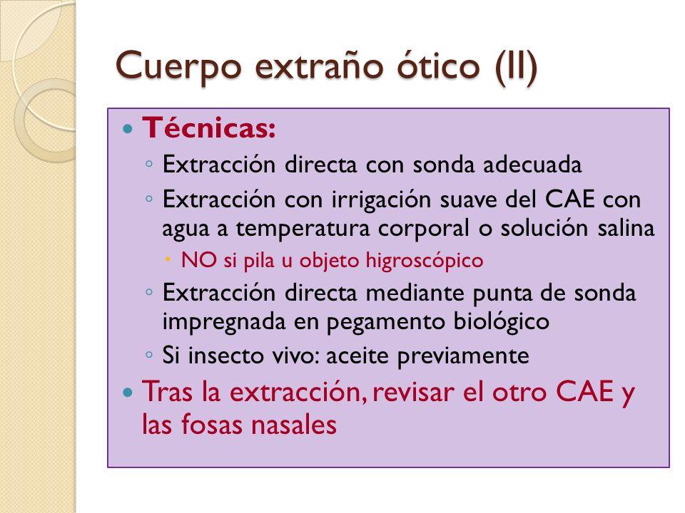 Cuerpo extraño ótico (II) Técnicas: Extracción directa con sonda adecuada Extracción con irrigación suave del CAE con agua a temperatura corporal o so