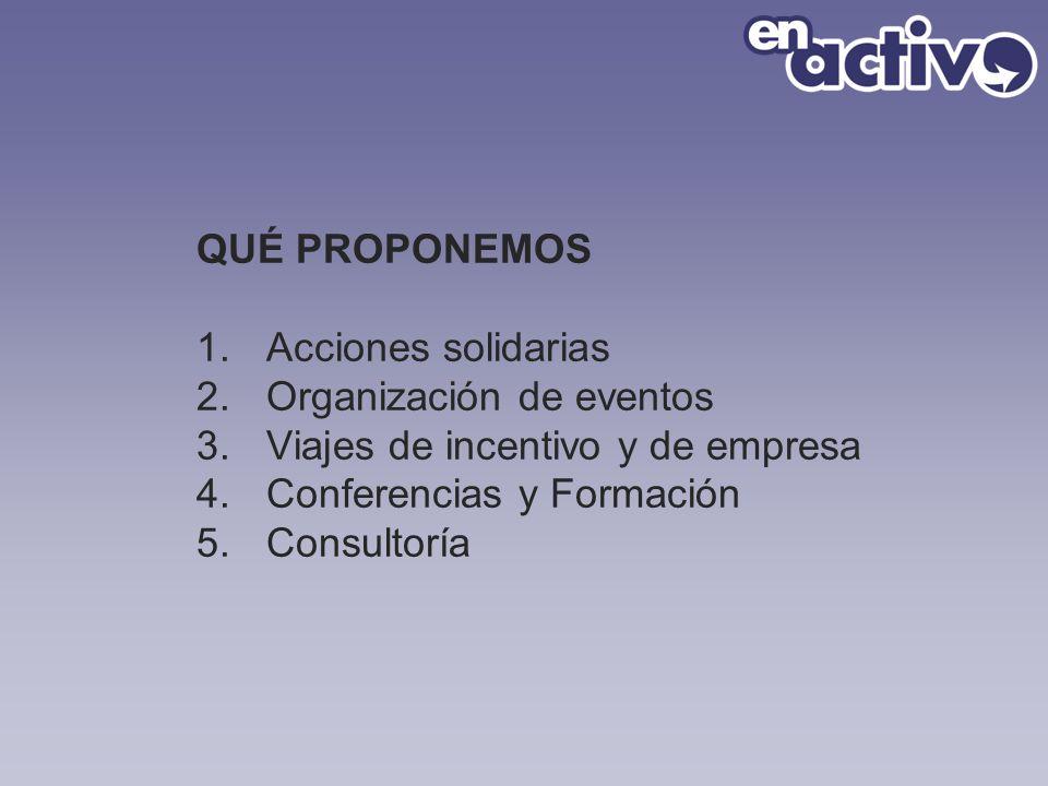 QUÉ PROPONEMOS 1.Acciones solidarias 2.Organización de eventos 3.Viajes de incentivo y de empresa 4.Conferencias y Formación 5.Consultoría