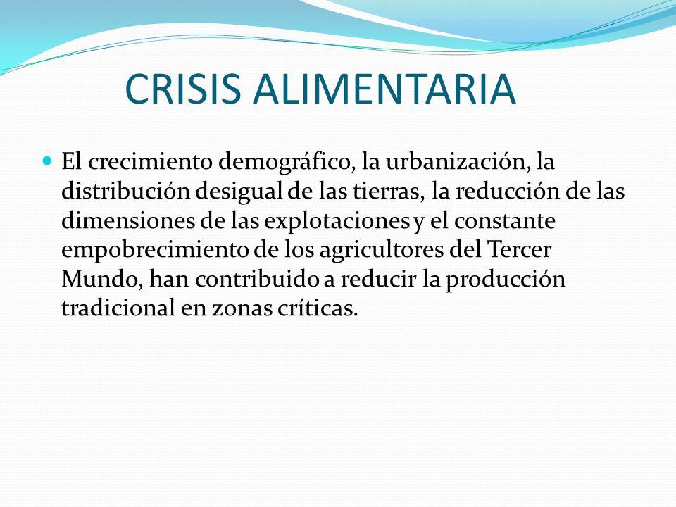 CRISIS ALIMENTARIA El crecimiento demográfico, la urbanización, la distribución desigual de las tierras, la reducción de las dimensiones de las explot
