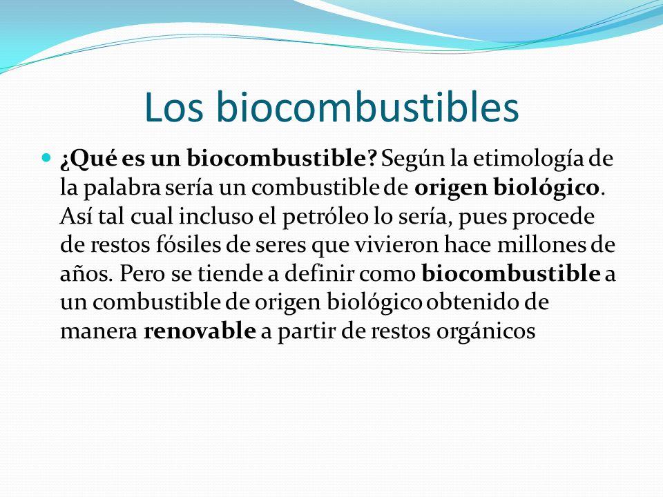 Los biocombustibles ¿Qué es un biocombustible? Según la etimología de la palabra sería un combustible de origen biológico. Así tal cual incluso el pet