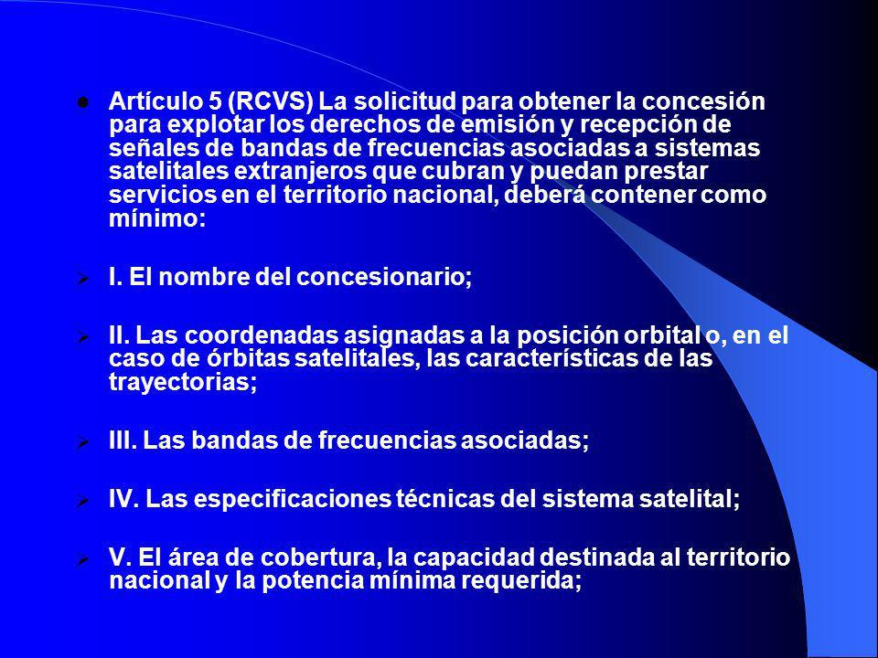 Artículo 5 (RCVS) La solicitud para obtener la concesión para explotar los derechos de emisión y recepción de señales de bandas de frecuencias asociadas a sistemas satelitales extranjeros que cubran y puedan prestar servicios en el territorio nacional, deberá contener como mínimo: I.