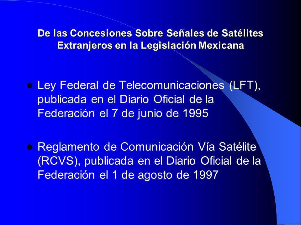 De las Concesiones Sobre Señales de Satélites Extranjeros en la Legislación Mexicana Ley Federal de Telecomunicaciones (LFT), publicada en el Diario Oficial de la Federación el 7 de junio de 1995 Reglamento de Comunicación Vía Satélite (RCVS), publicada en el Diario Oficial de la Federación el 1 de agosto de 1997