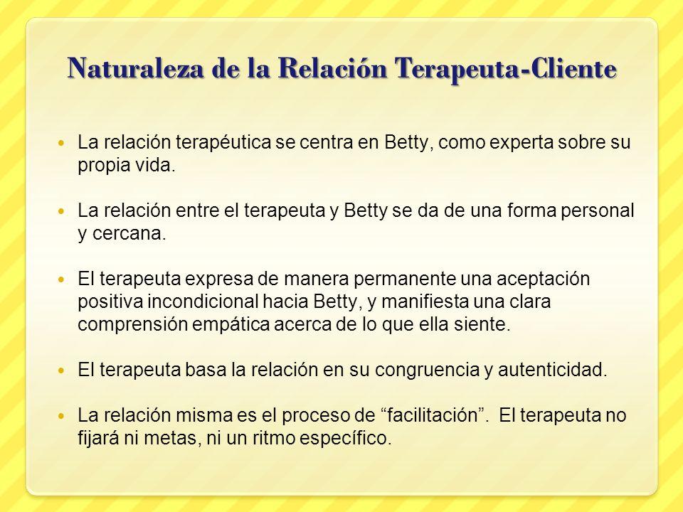 Naturaleza de la Relación Terapeuta-Cliente La relación terapéutica se centra en Betty, como experta sobre su propia vida. La relación entre el terape