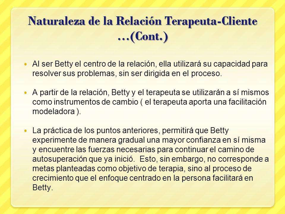 Naturaleza de la Relación Terapeuta-Cliente …(Cont.) Al ser Betty el centro de la relación, ella utilizará su capacidad para resolver sus problemas, s