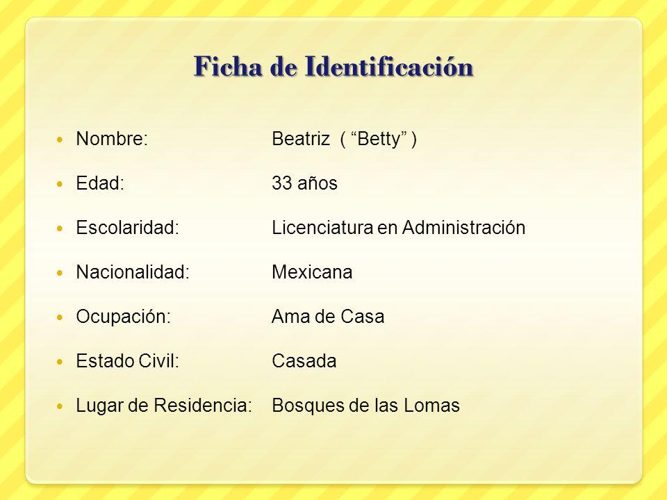Ficha de Identificación Nombre:Beatriz ( Betty ) Edad:33 años Escolaridad:Licenciatura en Administración Nacionalidad:Mexicana Ocupación:Ama de Casa E