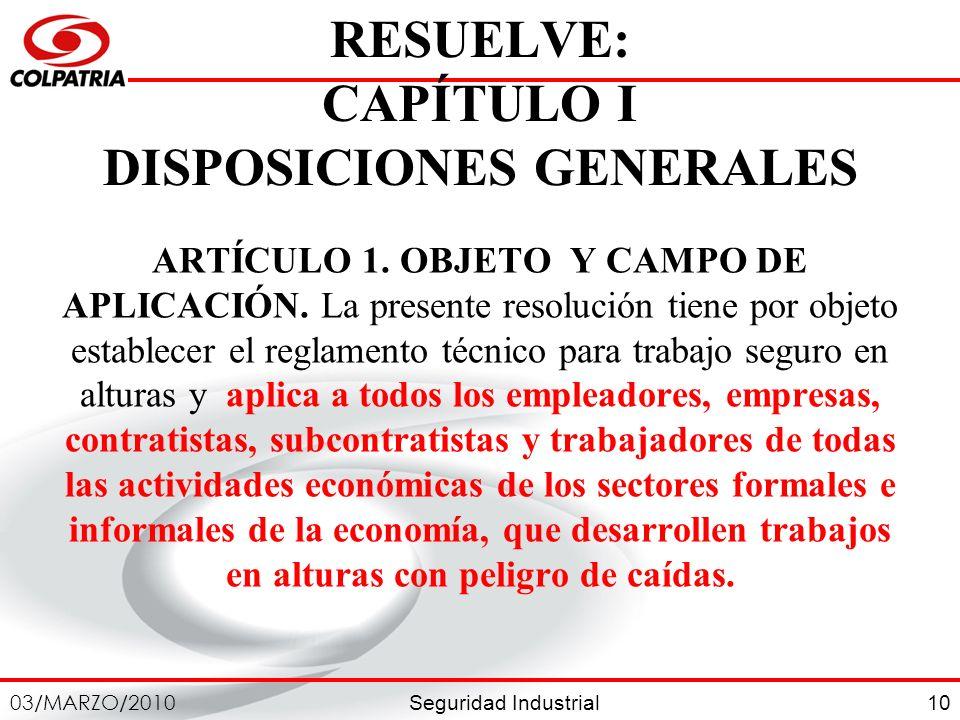 Seguridad Industrial 03/MARZO/2010 10 RESUELVE: CAPÍTULO I DISPOSICIONES GENERALES ARTÍCULO 1. OBJETO Y CAMPO DE APLICACIÓN. La presente resolución ti
