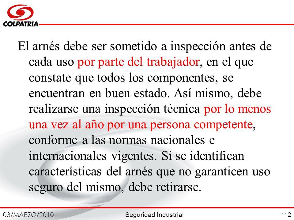 Seguridad Industrial 03/MARZO/2010 112 El arnés debe ser sometido a inspección antes de cada uso por parte del trabajador, en el que constate que todo