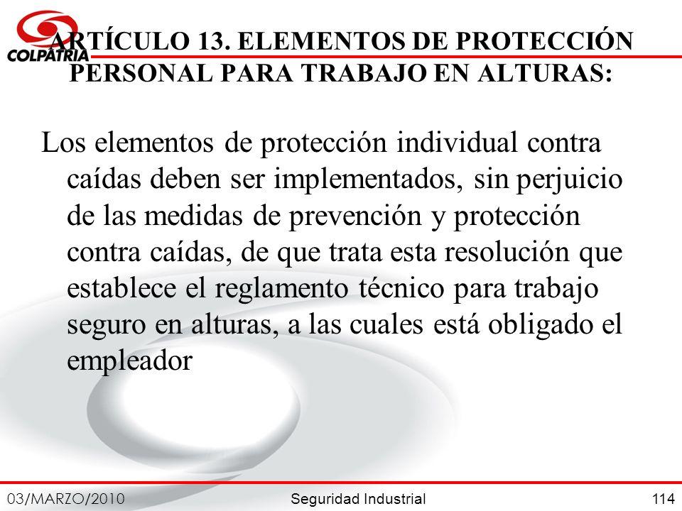 Seguridad Industrial 03/MARZO/2010 114 ARTÍCULO 13. ELEMENTOS DE PROTECCIÓN PERSONAL PARA TRABAJO EN ALTURAS: Los elementos de protección individual c