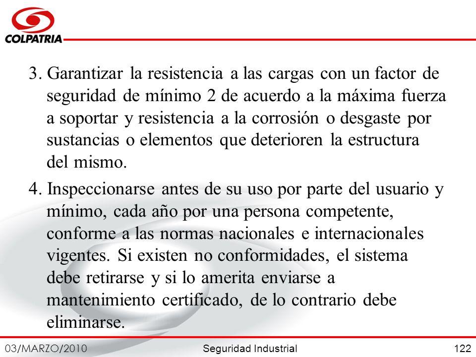 Seguridad Industrial 03/MARZO/2010 122 3. Garantizar la resistencia a las cargas con un factor de seguridad de mínimo 2 de acuerdo a la máxima fuerza