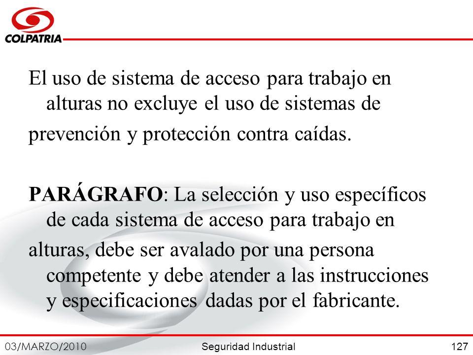 Seguridad Industrial 03/MARZO/2010 127 El uso de sistema de acceso para trabajo en alturas no excluye el uso de sistemas de prevención y protección co