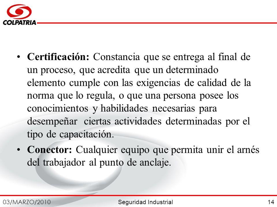 Seguridad Industrial 03/MARZO/2010 14 Certificación: Constancia que se entrega al final de un proceso, que acredita que un determinado elemento cumple