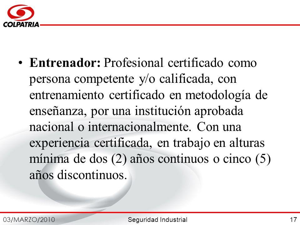Seguridad Industrial 03/MARZO/2010 17 Entrenador: Profesional certificado como persona competente y/o calificada, con entrenamiento certificado en met