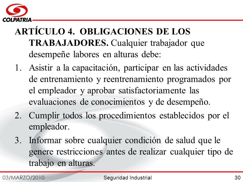 Seguridad Industrial 03/MARZO/2010 30 ARTÍCULO 4. OBLIGACIONES DE LOS TRABAJADORES. Cualquier trabajador que desempeñe labores en alturas debe: 1.Asis