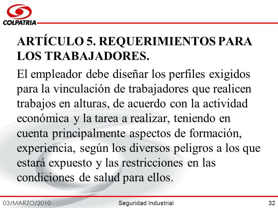 Seguridad Industrial 03/MARZO/2010 32 ARTÍCULO 5. REQUERIMIENTOS PARA LOS TRABAJADORES. El empleador debe diseñar los perfiles exigidos para la vincul