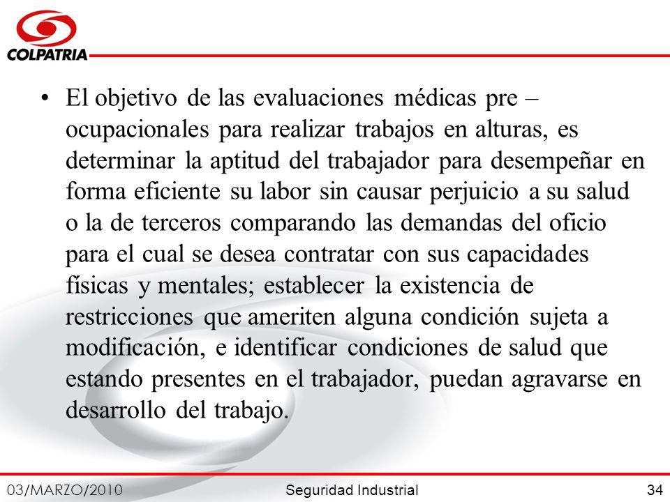 Seguridad Industrial 03/MARZO/2010 34 El objetivo de las evaluaciones médicas pre – ocupacionales para realizar trabajos en alturas, es determinar la