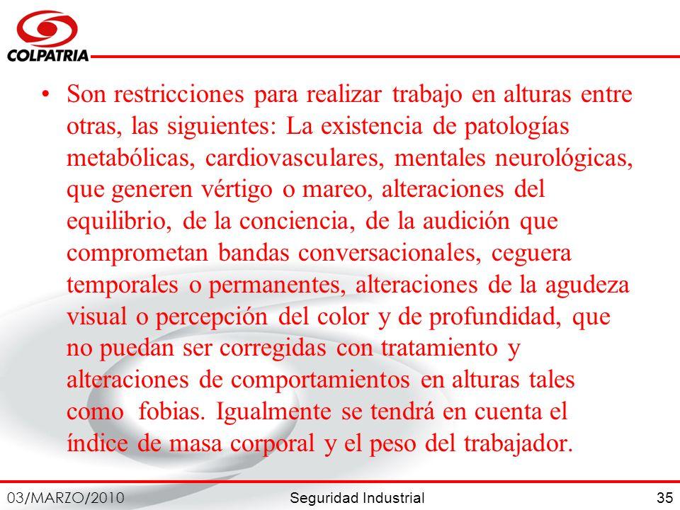 Seguridad Industrial 03/MARZO/2010 35 Son restricciones para realizar trabajo en alturas entre otras, las siguientes: La existencia de patologías meta