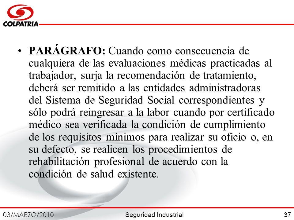 Seguridad Industrial 03/MARZO/2010 37 PARÁGRAFO: Cuando como consecuencia de cualquiera de las evaluaciones médicas practicadas al trabajador, surja l