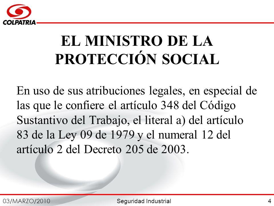 Seguridad Industrial 03/MARZO/2010 4 EL MINISTRO DE LA PROTECCIÓN SOCIAL En uso de sus atribuciones legales, en especial de las que le confiere el art