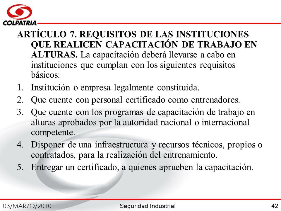 Seguridad Industrial 03/MARZO/2010 42 ARTÍCULO 7. REQUISITOS DE LAS INSTITUCIONES QUE REALICEN CAPACITACIÓN DE TRABAJO EN ALTURAS. La capacitación deb