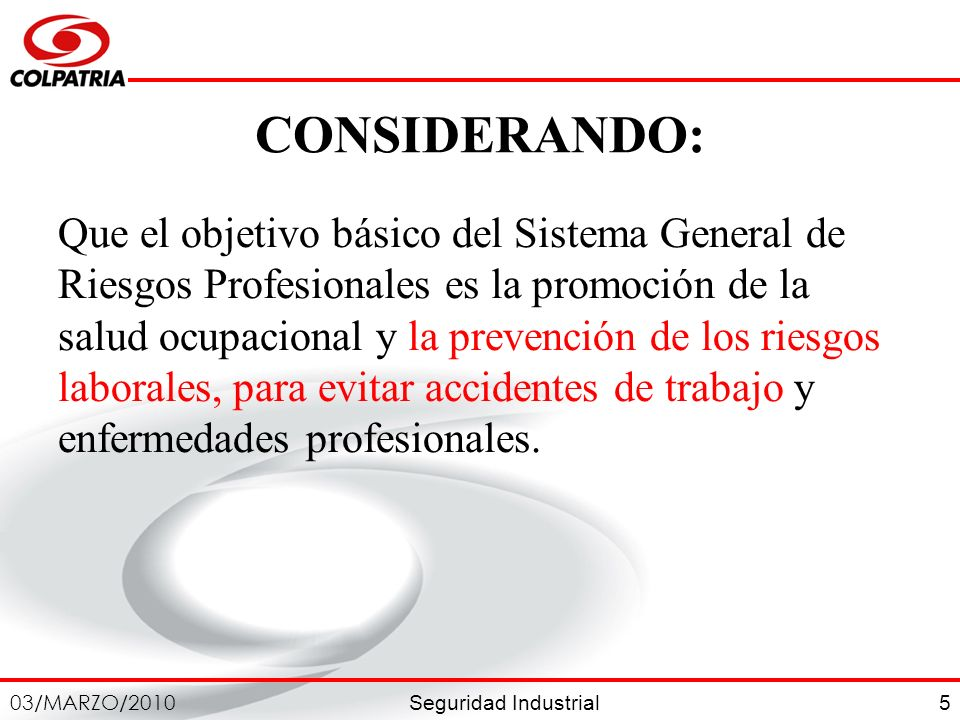 Seguridad Industrial 03/MARZO/2010 5 CONSIDERANDO: Que el objetivo básico del Sistema General de Riesgos Profesionales es la promoción de la salud ocu