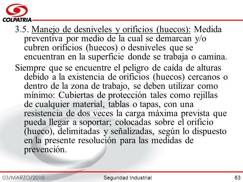 Seguridad Industrial 03/MARZO/2010 63 3.5. Manejo de desniveles y orificios (huecos): Medida preventiva por medio de la cual se demarcan y/o cubren or