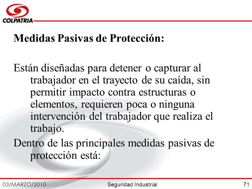 Seguridad Industrial 03/MARZO/2010 71 Medidas Pasivas de Protección: Están diseñadas para detener o capturar al trabajador en el trayecto de su caída,