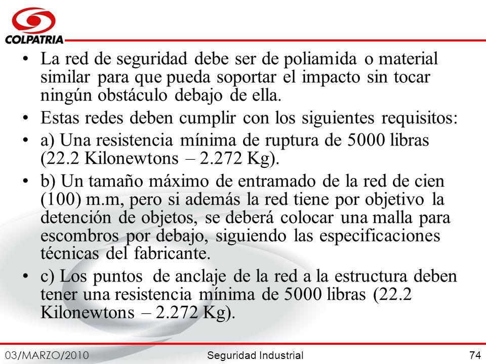 Seguridad Industrial 03/MARZO/2010 74 La red de seguridad debe ser de poliamida o material similar para que pueda soportar el impacto sin tocar ningún