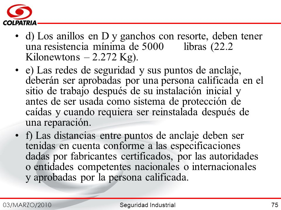 Seguridad Industrial 03/MARZO/2010 75 d) Los anillos en D y ganchos con resorte, deben tener una resistencia mínima de 5000 libras (22.2 Kilonewtons –