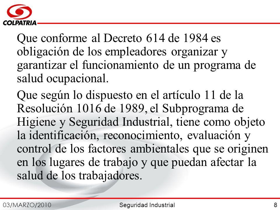 Seguridad Industrial 03/MARZO/2010 8 Que conforme al Decreto 614 de 1984 es obligación de los empleadores organizar y garantizar el funcionamiento de