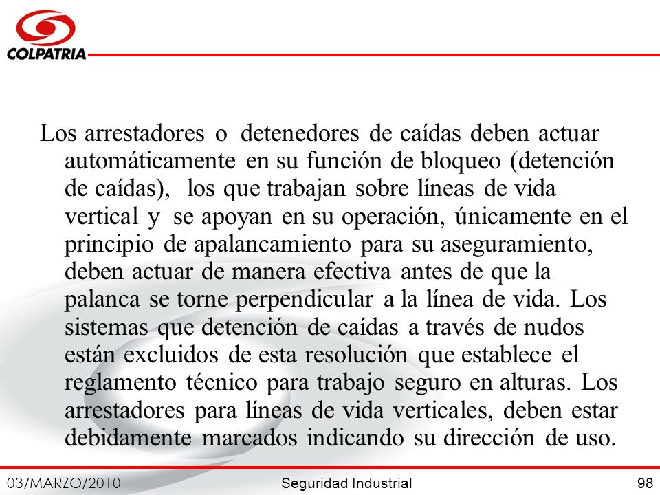 Seguridad Industrial 03/MARZO/2010 98 Los arrestadores o detenedores de caídas deben actuar automáticamente en su función de bloqueo (detención de caí