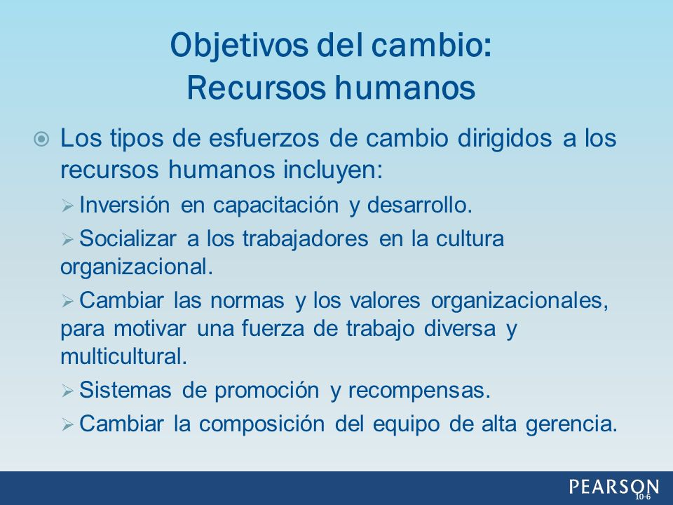 Los tipos de esfuerzos de cambio dirigidos a los recursos humanos incluyen: Inversión en capacitación y desarrollo. Socializar a los trabajadores en l