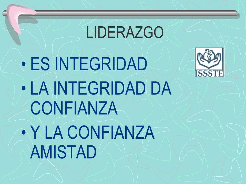 LIDERAZGO ES INTEGRIDAD LA INTEGRIDAD DA CONFIANZA Y LA CONFIANZA AMISTAD