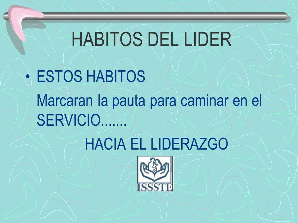 HABITOS DEL LIDER ESTOS HABITOS Marcaran la pauta para caminar en el SERVICIO....... HACIA EL LIDERAZGO