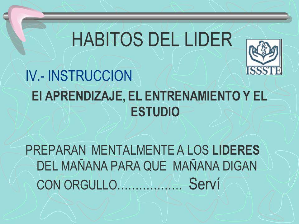 HABITOS DEL LIDER IV.- INSTRUCCION El APRENDIZAJE, EL ENTRENAMIENTO Y EL ESTUDIO PREPARAN MENTALMENTE A LOS LIDERES DEL MAÑANA PARA QUE MAÑANA DIGAN C