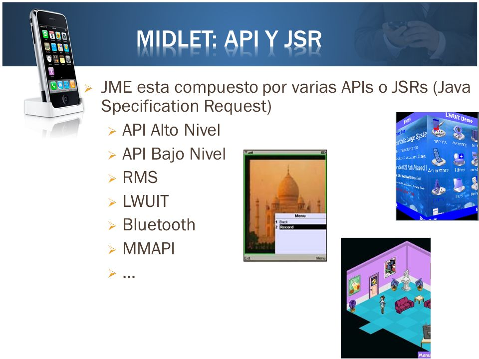 JME esta compuesto por varias APIs o JSRs (Java Specification Request) API Alto Nivel API Bajo Nivel RMS LWUIT Bluetooth MMAPI …